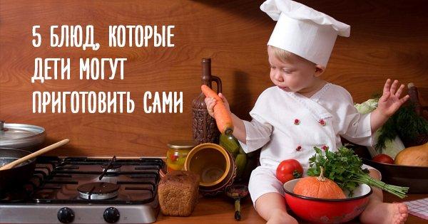 Быть поваром может даже малыш! 5 блюд, которые с легкостью приготовит твой ребенок.