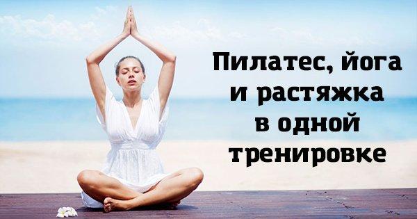 Пилатес, растяжка, йога… Теперь тебе не придется выбирать! Комплекс упражнений для здорового тела.